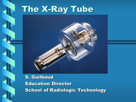 The X-Ray Tube S. Guilbaud Education Director School of Radiologic Technology.