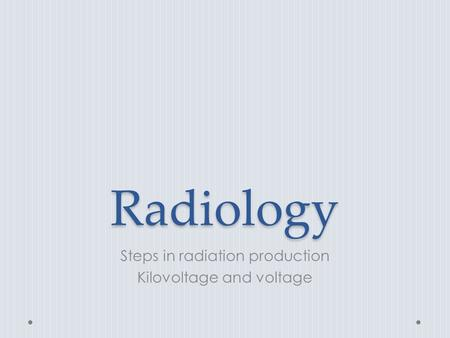 Radiology Steps in radiation production Kilovoltage and voltage.