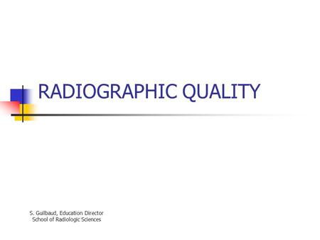 RADIOGRAPHIC QUALITY S. Guilbaud, Education Director School of Radiologic Sciences.