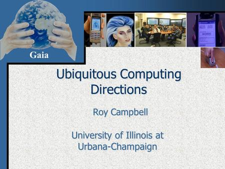 Gaia Ubiquitous Computing Directions Roy Campbell University of Illinois at Urbana-Champaign.