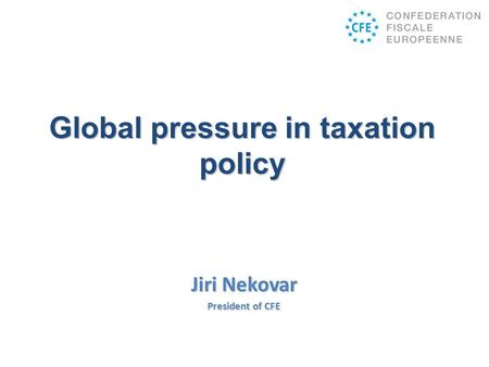 Jiri Nekovar President of CFE Global pressure in taxation policy.
