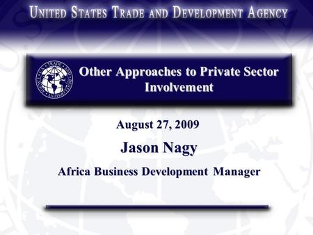Other Approaches to Private Sector Involvement Jason Nagy Africa Business Development Manager August 27, 2009.