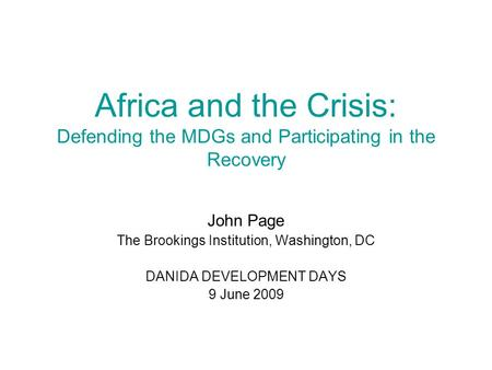 Africa and the Crisis: Defending the MDGs and Participating in the Recovery John Page The Brookings Institution, Washington, DC DANIDA DEVELOPMENT DAYS.