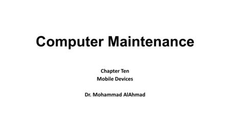Computer Maintenance Chapter Ten Mobile Devices Dr. Mohammad AlAhmad.