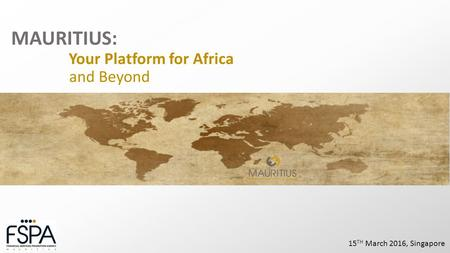 MAURITIUS: Your Platform for Africa and Beyond 15 TH March 2016, Singapore.