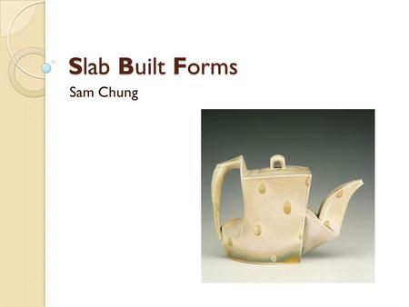 Slab Built Forms Sam Chung. Ceramics- Professor at Arizona State University Born 1970 Born in Minnesota.