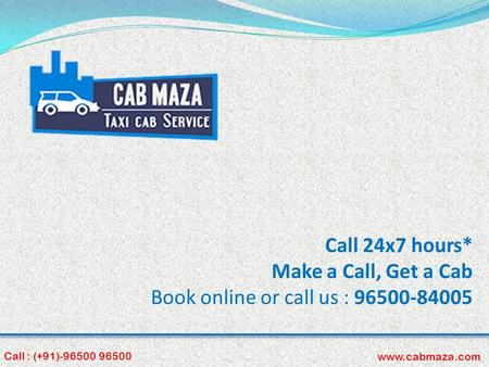 Call 24x7 hours* Make a Call, Get a Cab Book online or call us : 96500-84005 Call : (+91)-96500 96500 www.cabmaza.com.
