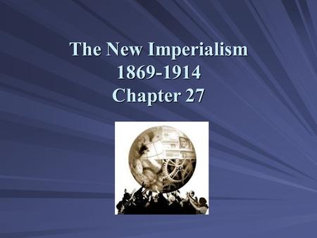 The New Imperialism 1869-1914 Chapter 27. The New Imperialism: Motives and Methods.