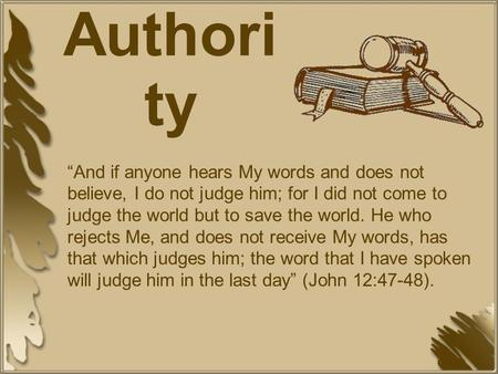 "A Study of Authori ty ""And if anyone hears My words and does not believe, I do not judge him; for I did not come to judge the world but to save the world."