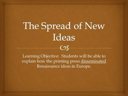 Learning Objective: Students will be able to explain how the printing press disseminated Renaissance ideas in Europe.
