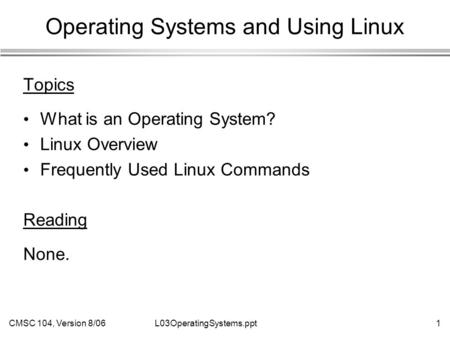 CMSC 104, Version 8/061L03OperatingSystems.ppt Operating Systems and Using Linux Topics What is an Operating System? Linux Overview Frequently Used Linux.