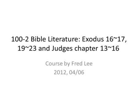 100-2 Bible Literature: Exodus 16~17, 19~23 and Judges chapter 13~16 Course by Fred Lee 2012, 04/06.