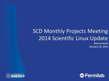 SCD Monthly Projects Meeting 2014 Scientific Linux Update Rennie Scott January 14, 2014.