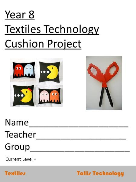 Textiles Tallis Technology Year 8 Textiles Technology Cushion Project Name____________________ Teacher__________________ Group____________________ Current.