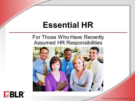 © BLR ® —Business & Legal Resources 1501 Essential HR For Those Who Have Recently Assumed HR Responsibilities.