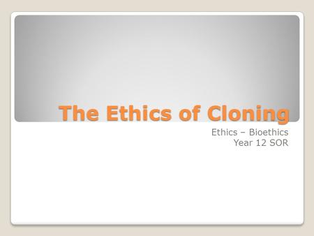 The Ethics of Cloning Ethics – Bioethics Year 12 SOR.