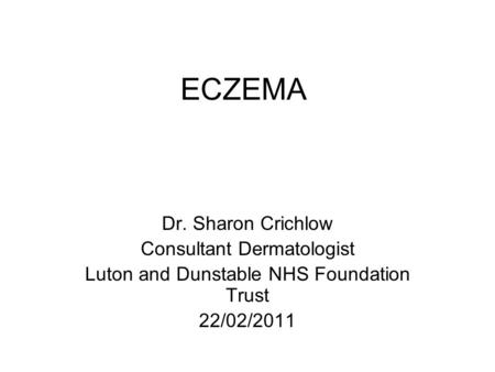 ECZEMA Dr. Sharon Crichlow Consultant Dermatologist Luton and Dunstable NHS Foundation Trust 22/02/2011.