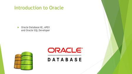 Introduction to Oracle  Oracle Database XE, APEX and Oracle SQL Developer.