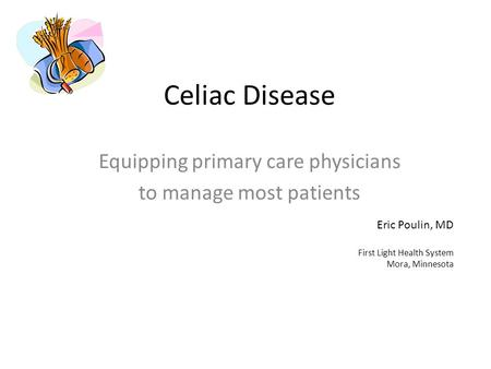 Celiac Disease Equipping primary care physicians to manage most patients Eric Poulin, MD First Light Health System Mora, Minnesota.