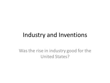 Industry and Inventions Was the rise in industry good for the United States?