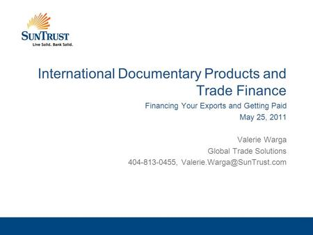 International Documentary Products and Trade Finance Financing Your Exports and Getting Paid May 25, 2011 Valerie Warga Global Trade Solutions 404-813-0455,
