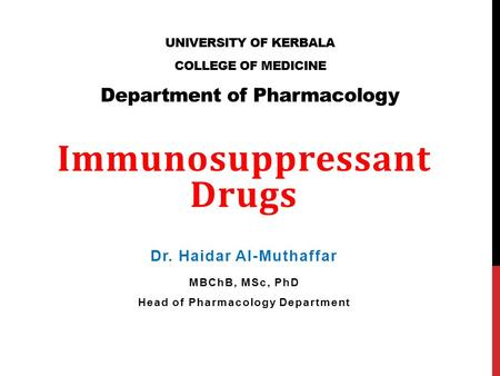 UNIVERSITY OF KERBALA COLLEGE OF MEDICINE Department of Pharmacology Immunosuppressant Drugs Dr. Haidar Al-Muthaffar MBChB, MSc, PhD Head of Pharmacology.