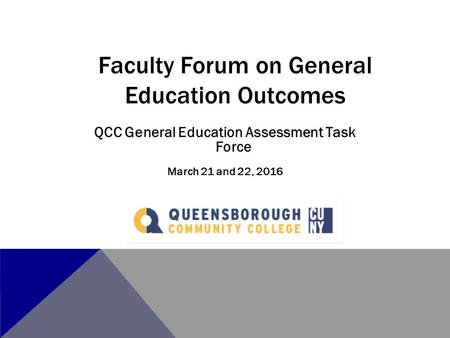 QCC General Education Assessment Task Force March 21 and 22, 2016 Faculty Forum on General Education Outcomes.