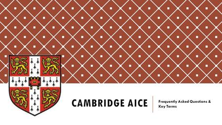 CAMBRIDGE AICE Frequently Asked Questions & Key Terms.