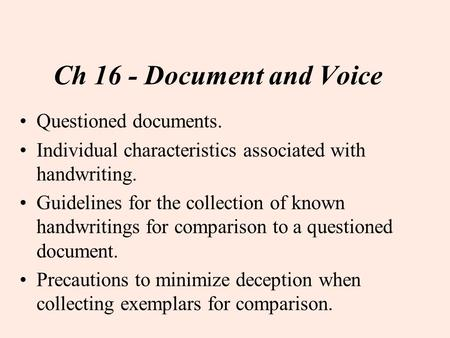 Ch 16 - Document and Voice Questioned documents. Individual characteristics associated with handwriting. Guidelines for the collection of known handwritings.