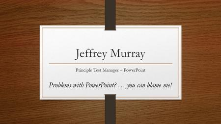 Jeffrey Murray Principle Test Manager – PowerPoint Problems with PowerPoint? … you can blame me!