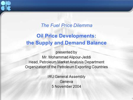 1 The Fuel Price Dilemma Oil Price Developments: the Supply and Demand Balance presented by Mr. Mohammad Alipour-Jeddi Head, Petroleum Market Analysis.