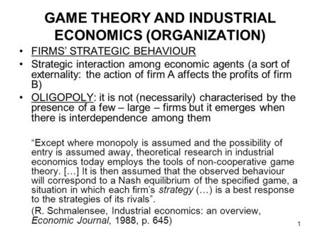 1 GAME THEORY AND INDUSTRIAL ECONOMICS (ORGANIZATION) FIRMS' STRATEGIC BEHAVIOUR Strategic interaction among economic agents (a sort of externality: the.