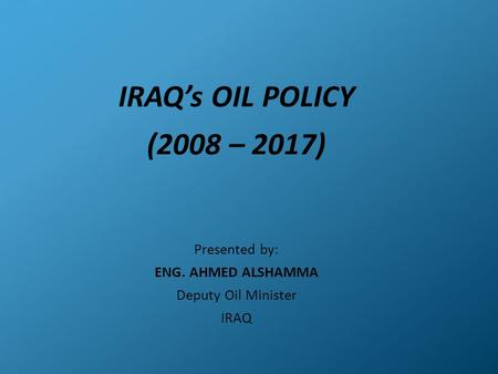 IRAQ's OIL POLICY (2008 – 2017) Presented by: ENG. AHMED ALSHAMMA Deputy Oil Minister IRAQ.