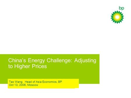 China's Energy Challenge: Adjusting to Higher Prices Tao Wang Head of Asia Economics, BP Oct 13, 2006, Moscow.