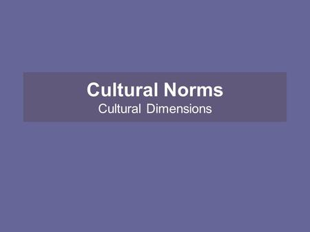 "Cultural Norms Cultural Dimensions. IB Syllabus says: Define the terms ""Culture"" & ""Cultural norms"""