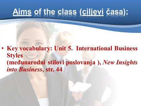 Key vocabulary: Unit 5. International Business Styles (međunarodni stilovi poslovanja ), New Insights into Business, str. 44.
