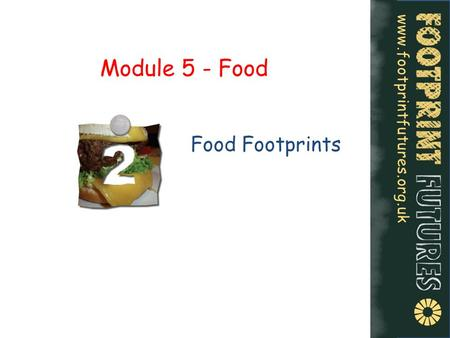 Www.footprintfutures.org.uk Module 5 - Food Food Footprints.
