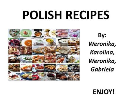 POLISH RECIPES By: Weronika, Karolina, Weronika, Gabriela ENJOY!