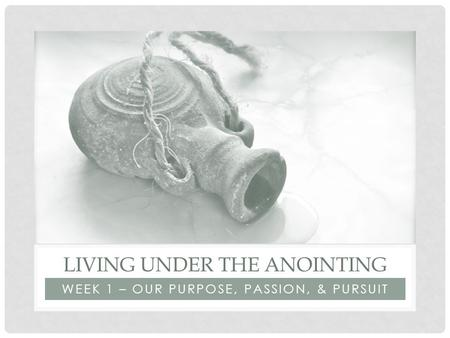 WEEK 1 – OUR PURPOSE, PASSION, & PURSUIT LIVING UNDER THE ANOINTING.