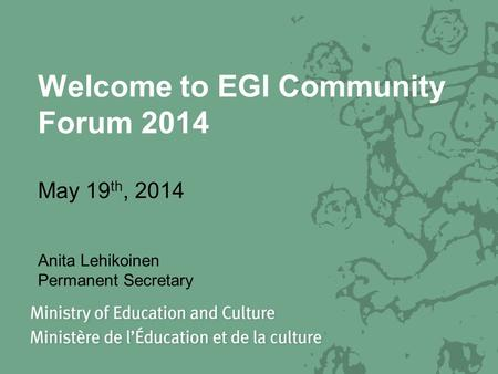 Welcome to EGI Community Forum 2014 May 19 th, 2014 Anita Lehikoinen Permanent Secretary.