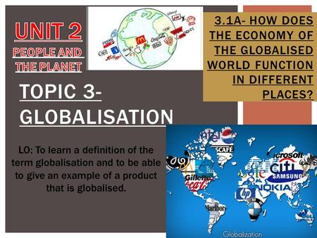TOPIC 3- GLOBALISATION 3.1A- HOW DOES THE ECONOMY OF THE GLOBALISED WORLD FUNCTION IN DIFFERENT PLACES? LO: To learn a definition of the term globalisation.