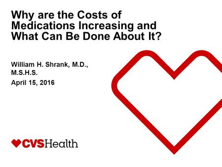 Why are the Costs of Medications Increasing and What Can Be Done About It? William H. Shrank, M.D., M.S.H.S. April 15, 2016.