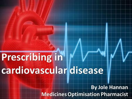 Prescribing in cardiovascular disease By Jole Hannan Medicines Optimisation Pharmacist.