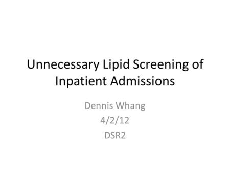 Unnecessary Lipid Screening of Inpatient Admissions Dennis Whang 4/2/12 DSR2.