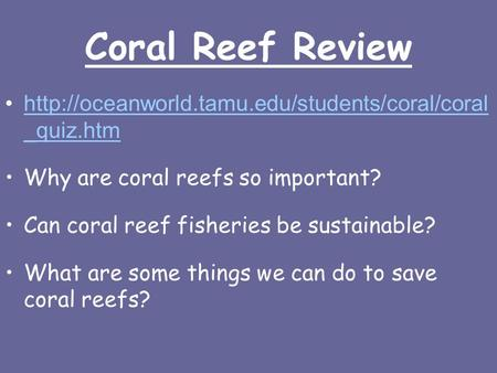 Coral Reef Review  _quiz.htmhttp://oceanworld.tamu.edu/students/coral/coral _quiz.htm Why are coral reefs.