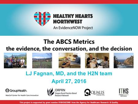 The ABCS Metrics the evidence, the conversation, and the decision LJ Fagnan, MD, and the H2N team April 27, 2016 This project is supported by grant number.