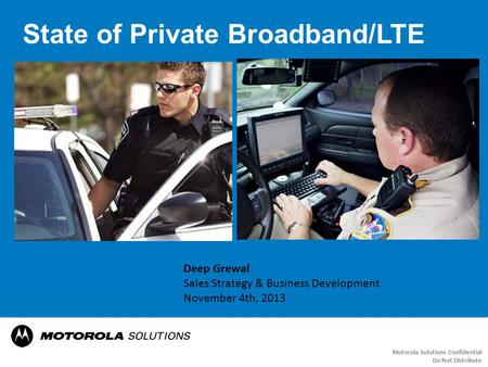 State of Private Broadband/LTE Motorola Solutions Confidential Do Not Distribute Deep Grewal Sales Strategy & Business Development November 4th, 2013.