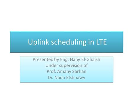 Uplink scheduling in LTE Presented by Eng. Hany El-Ghaish Under supervision of Prof. Amany Sarhan Dr. Nada Elshnawy Presented by Eng. Hany El-Ghaish Under.
