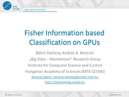 "Fisher Information based Classification on GPUs Bálint Daróczy, András A. Benczúr ""Big Data – Momentum"" Research Group Institute for Computer Science."
