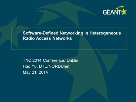 Software-Defined Networking in Heterogeneous Radio Access Networks TNC 2014 Conference, Dublin Hao Yu, DTU/NORDUnet May 21, 2014.
